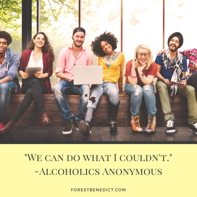 _We can do what I couldn't._-Alcoholics Anonymous