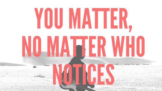 you matter, no matter who notices
